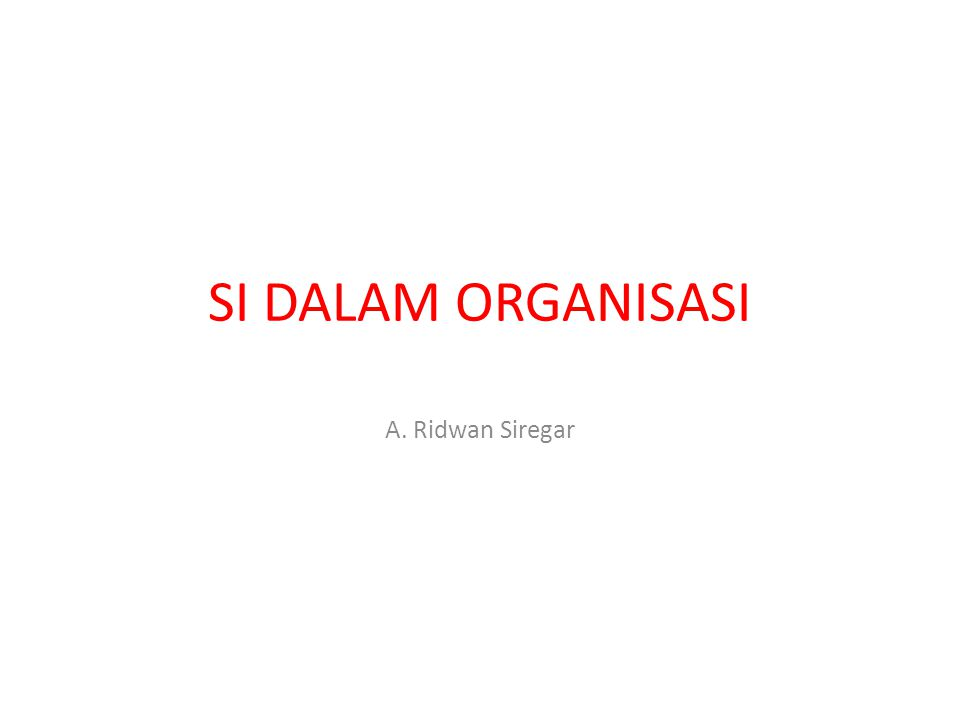 SI DALAM ORGANISASI A. Ridwan Siregar