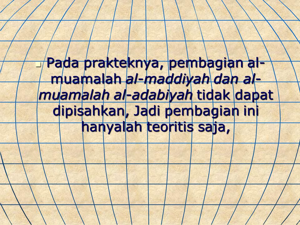 Pada prakteknya, pembagian al-muamalah al-maddiyah dan al-muamalah al-adabiyah tidak dapat dipisahkan, Jadi pembagian ini hanyalah teoritis saja,