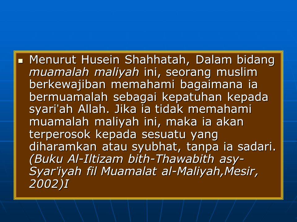 Menurut Husein Shahhatah, Dalam bidang muamalah maliyah ini, seorang muslim berkewajiban memahami bagaimana ia bermuamalah sebagai kepatuhan kepada syari'ah Allah.