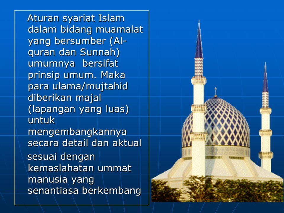 Aturan syariat Islam dalam bidang muamalat yang bersumber (Al-quran dan Sunnah) umumnya bersifat prinsip umum. Maka para ulama/mujtahid diberikan majal (lapangan yang luas) untuk mengembangkannya secara detail dan aktual