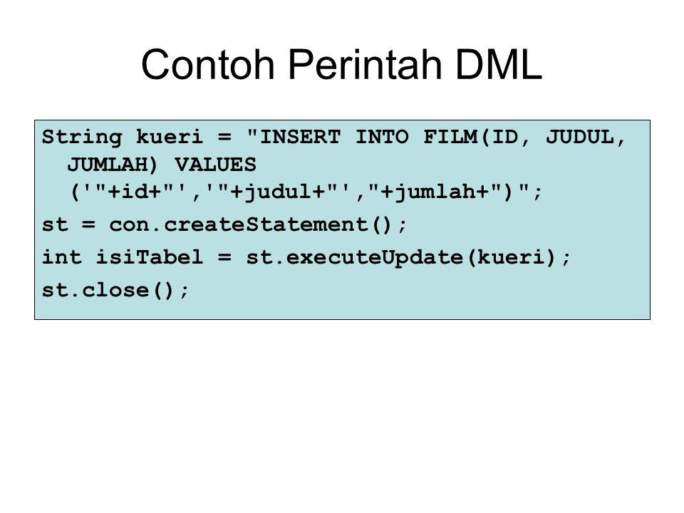 Contoh Perintah DML String kueri = INSERT INTO FILM(ID, JUDUL, JUMLAH) VALUES ( +id+ , +judul+ , +jumlah+ ) ;