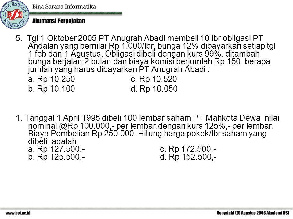 5. Tgl 1 Oktober 2005 PT Anugrah Abadi membeli 10 lbr obligasi PT Andalan yang bernilai Rp 1.000/lbr, bunga 12% dibayarkan setiap tgl 1 feb dan 1 Agustus. Obligasi dibeli dengan kurs 99%, ditambah bunga berjalan 2 bulan dan biaya komisi berjumlah Rp 150. berapa jumlah yang harus dibayarkan PT Anugrah Abadi :