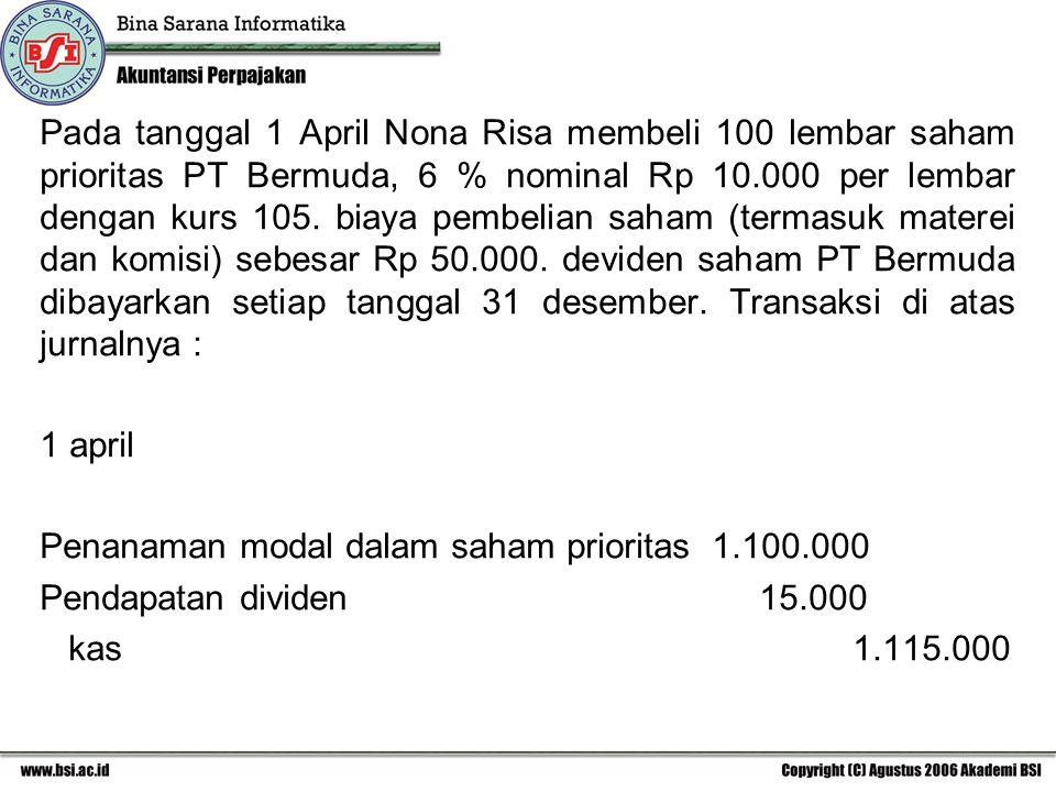 Pada tanggal 1 April Nona Risa membeli 100 lembar saham prioritas PT Bermuda, 6 % nominal Rp 10.000 per lembar dengan kurs 105. biaya pembelian saham (termasuk materei dan komisi) sebesar Rp 50.000. deviden saham PT Bermuda dibayarkan setiap tanggal 31 desember. Transaksi di atas jurnalnya :