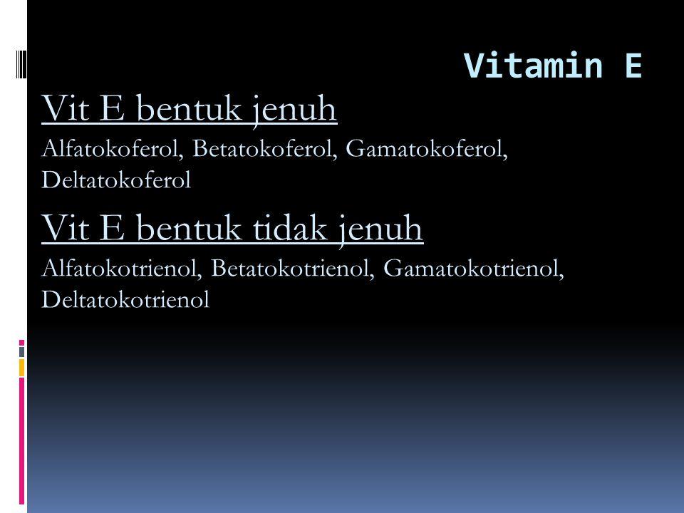 Vitamin E Vit E bentuk jenuh Alfatokoferol, Betatokoferol, Gamatokoferol, Deltatokoferol.