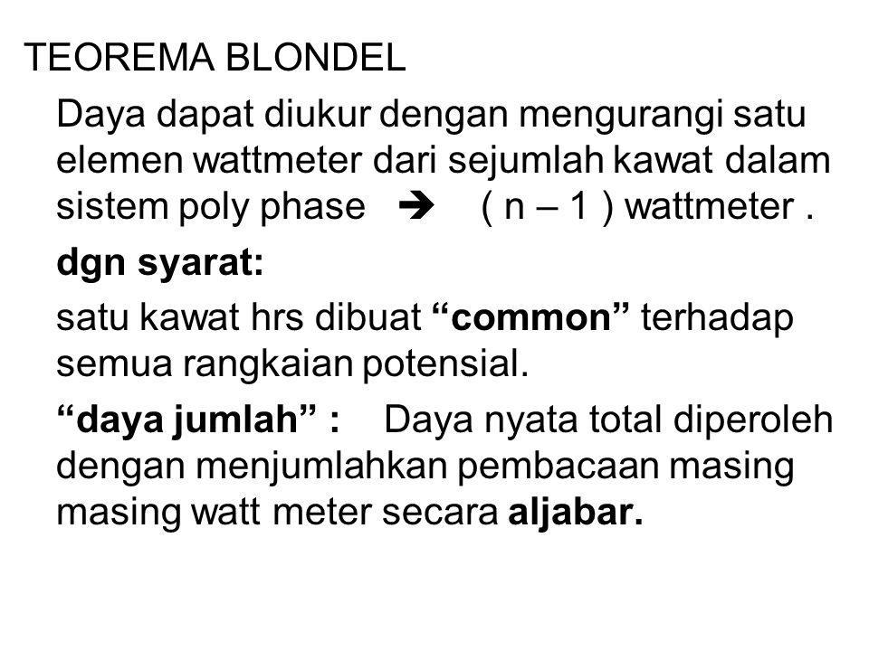 TEOREMA BLONDEL Daya dapat diukur dengan mengurangi satu elemen wattmeter dari sejumlah kawat dalam sistem poly phase  ( n – 1 ) wattmeter .