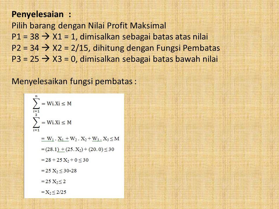 Penyelesaian : Pilih barang dengan Nilai Profit Maksimal P1 = 38  X1 = 1, dimisalkan sebagai batas atas nilai P2 = 34  X2 = 2/15, dihitung dengan Fungsi Pembatas P3 = 25  X3 = 0, dimisalkan sebagai batas bawah nilai Menyelesaikan fungsi pembatas :