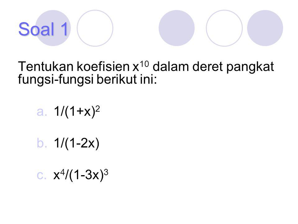 Soal 1 Tentukan koefisien x10 dalam deret pangkat fungsi-fungsi berikut ini: 1/(1+x)2. 1/(1-2x) x4/(1-3x)3.