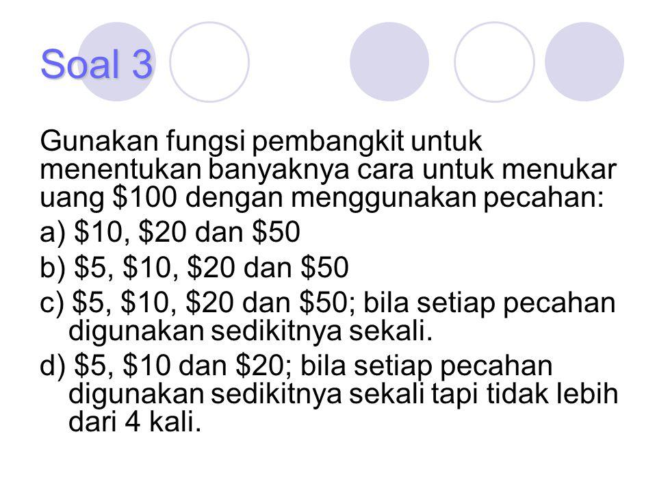 Soal 3 Gunakan fungsi pembangkit untuk menentukan banyaknya cara untuk menukar uang $100 dengan menggunakan pecahan: