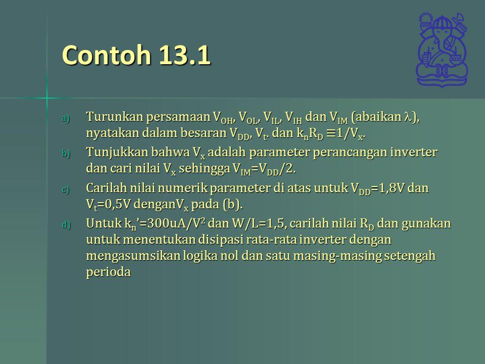 Contoh 13.1 Turunkan persamaan VOH, VOL, VIL, VIH dan VIM (abaikan l), nyatakan dalam besaran VDD, Vt. dan knRD ≡1/Vx.