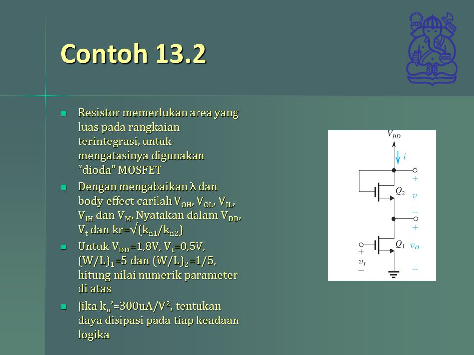 Contoh 13.2 Resistor memerlukan area yang luas pada rangkaian terintegrasi, untuk mengatasinya digunakan dioda MOSFET.