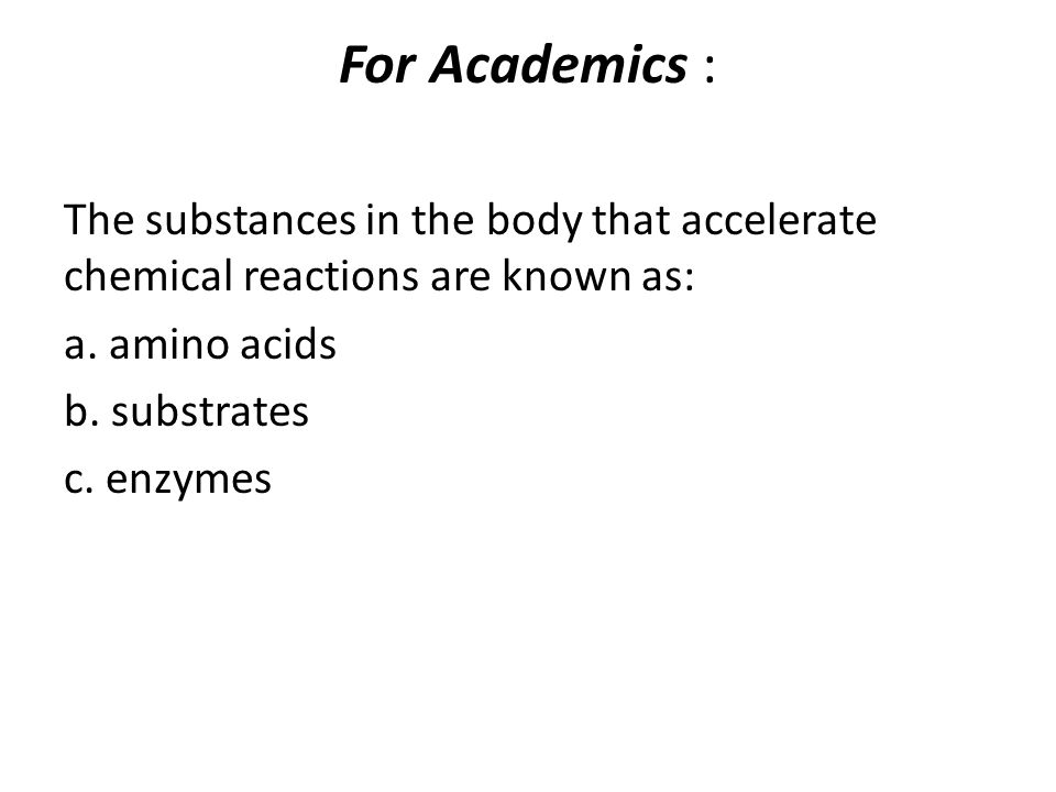 For Academics : The substances in the body that accelerate chemical reactions are known as: a. amino acids.