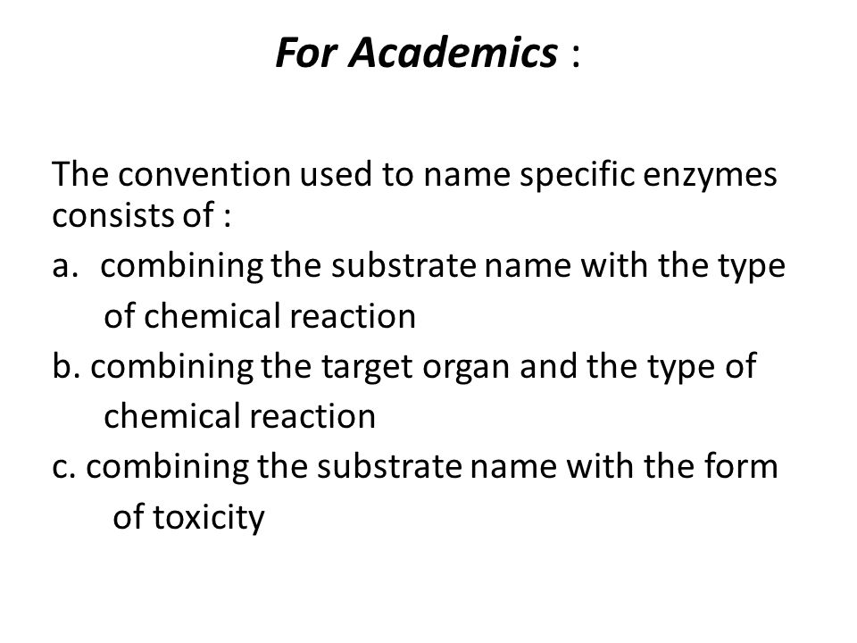 For Academics : The convention used to name specific enzymes consists of : combining the substrate name with the type.