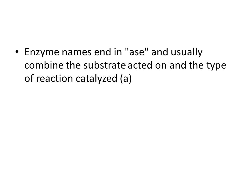 Enzyme names end in ase and usually combine the substrate acted on and the type of reaction catalyzed (a)
