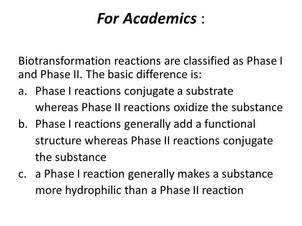 For Academics : Biotransformation reactions are classified as Phase I and Phase II. The basic difference is: