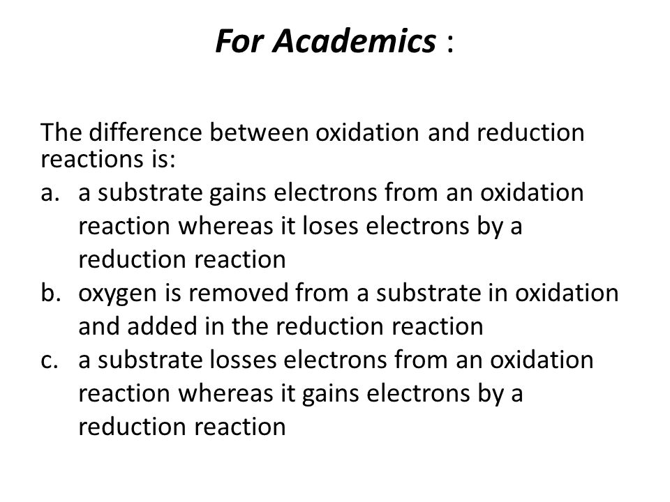 For Academics : The difference between oxidation and reduction reactions is: a substrate gains electrons from an oxidation.
