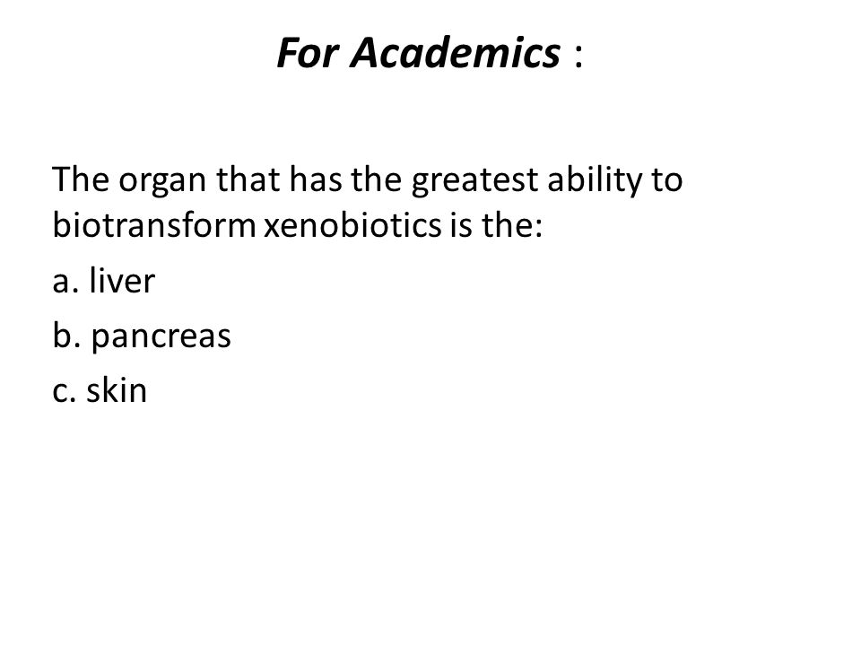 For Academics : The organ that has the greatest ability to biotransform xenobiotics is the: a. liver.