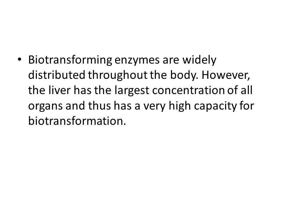 Biotransforming enzymes are widely distributed throughout the body