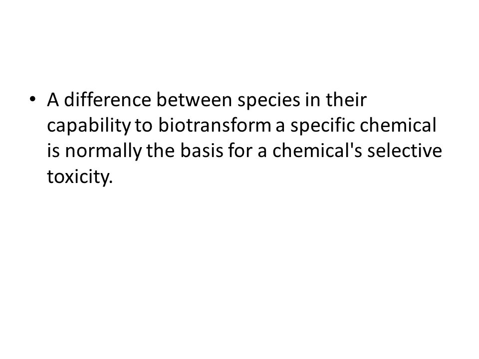 A difference between species in their capability to biotransform a specific chemical is normally the basis for a chemical s selective toxicity.
