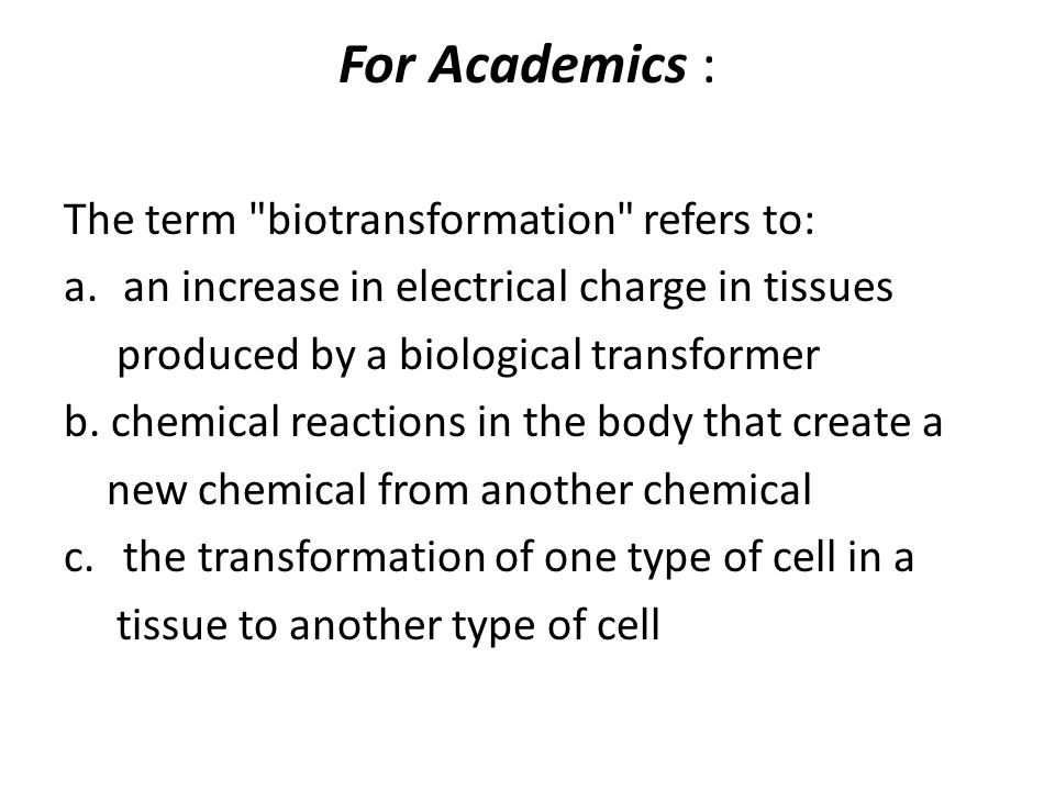 For Academics : The term biotransformation refers to:
