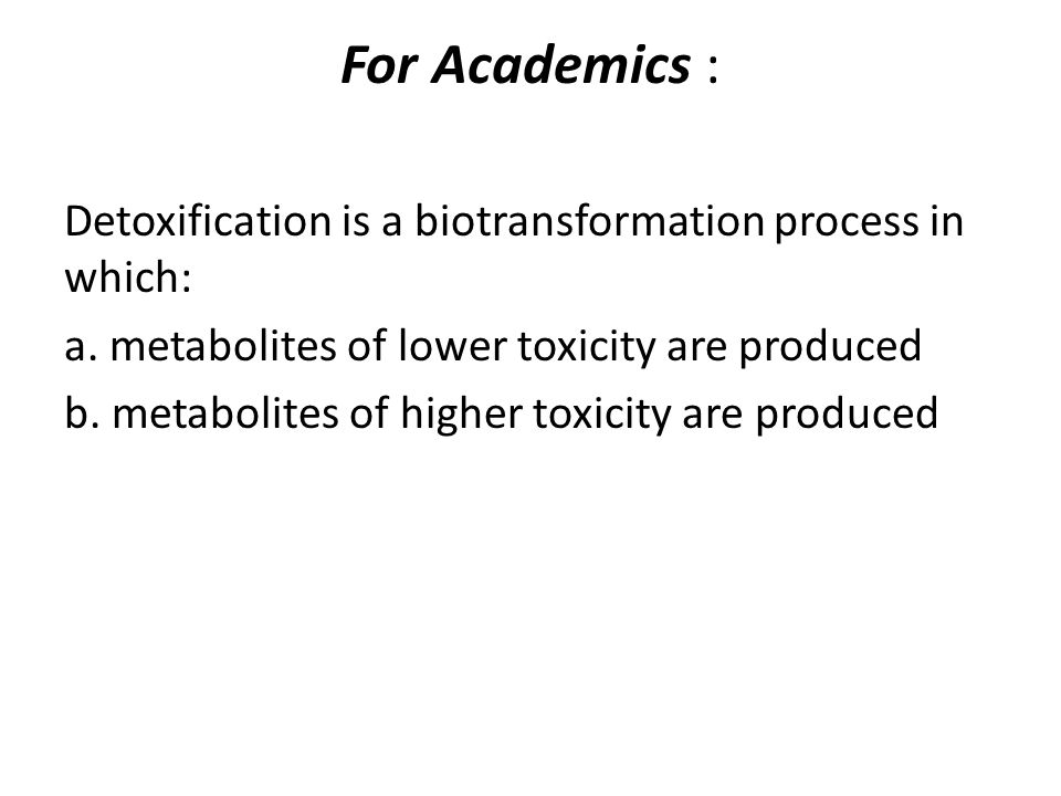 For Academics : Detoxification is a biotransformation process in which: a. metabolites of lower toxicity are produced.