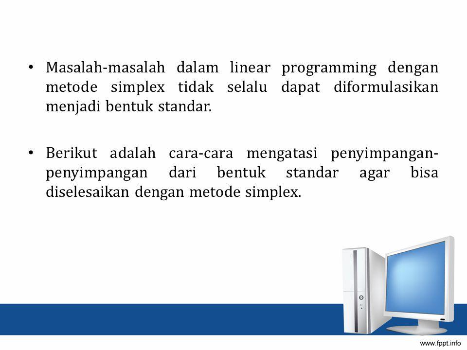 Masalah-masalah dalam linear programming dengan metode simplex tidak selalu dapat diformulasikan menjadi bentuk standar.