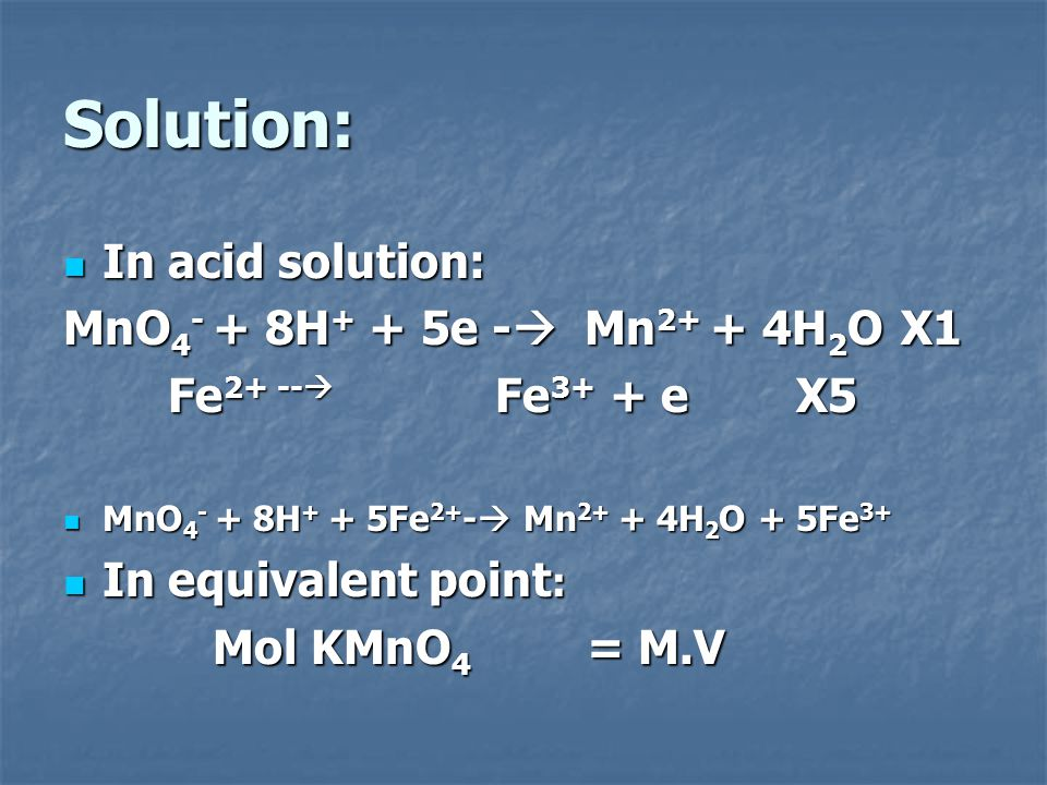 Solution: In acid solution: MnO4- + 8H+ + 5e - Mn2+ + 4H2O X1