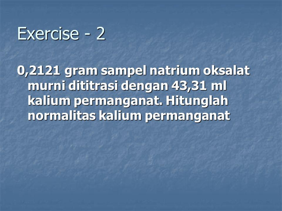 Exercise - 2 0,2121 gram sampel natrium oksalat murni dititrasi dengan 43,31 ml kalium permanganat.