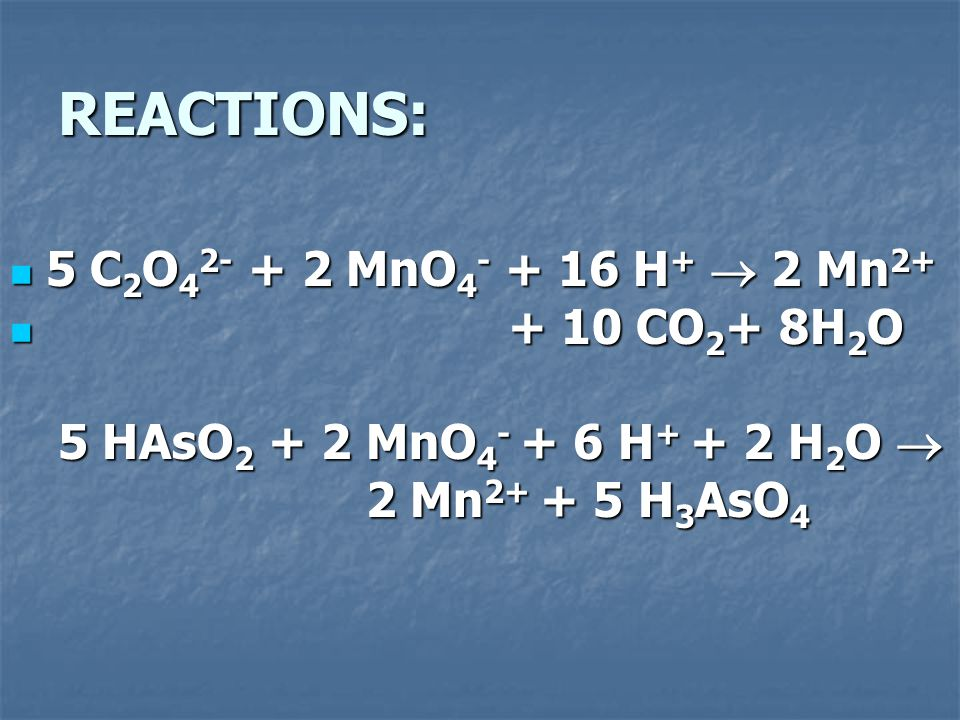 REACTIONS: 5 C2O42- + 2 MnO4- + 16 H+  2 Mn2+ + 10 CO2+ 8H2O