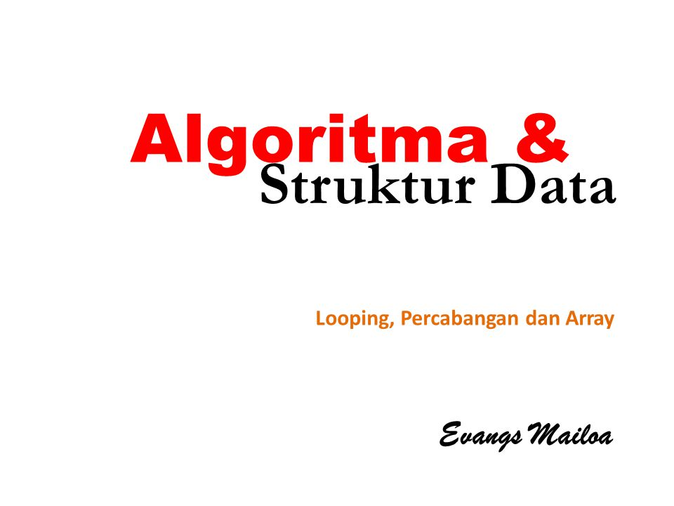Algoritma & Struktur Data Looping, Percabangan dan Array Evangs Mailoa