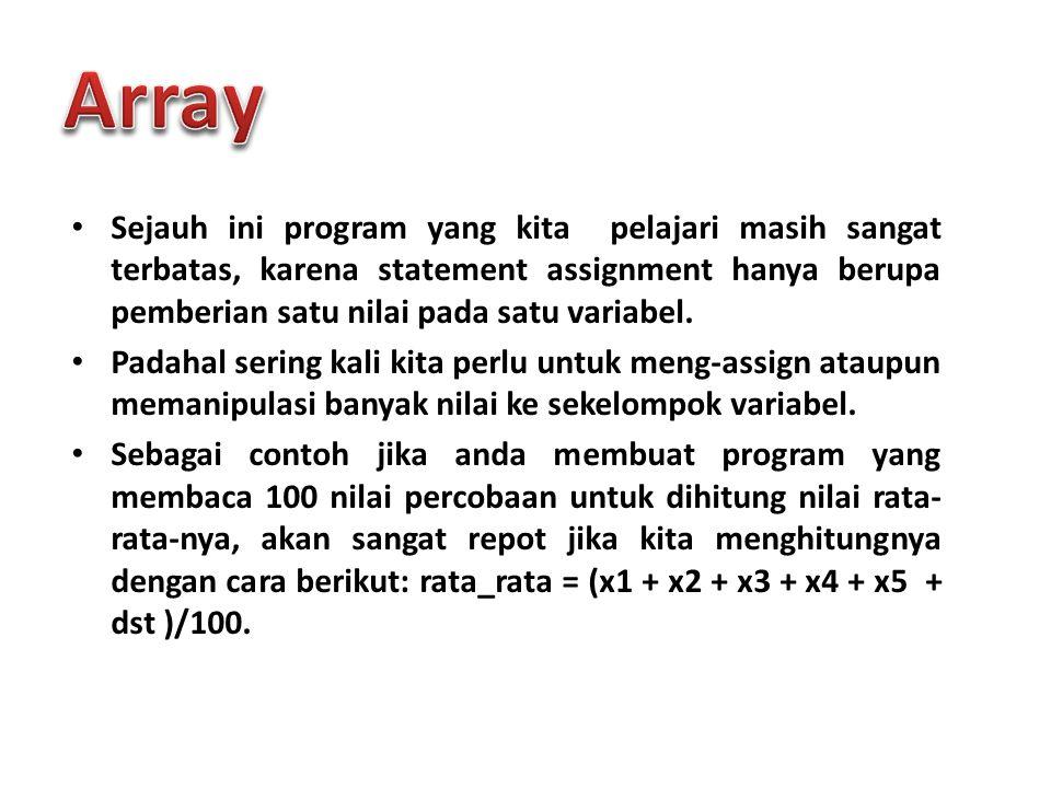 Array Sejauh ini program yang kita pelajari masih sangat terbatas, karena statement assignment hanya berupa pemberian satu nilai pada satu variabel.