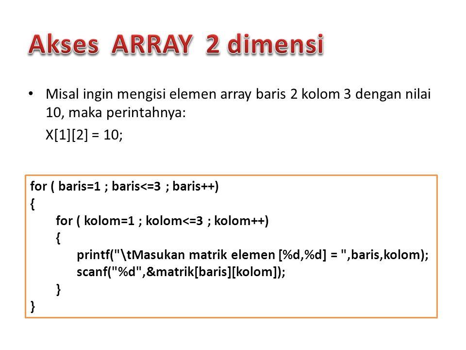 Akses ARRAY 2 dimensi Misal ingin mengisi elemen array baris 2 kolom 3 dengan nilai 10, maka perintahnya: