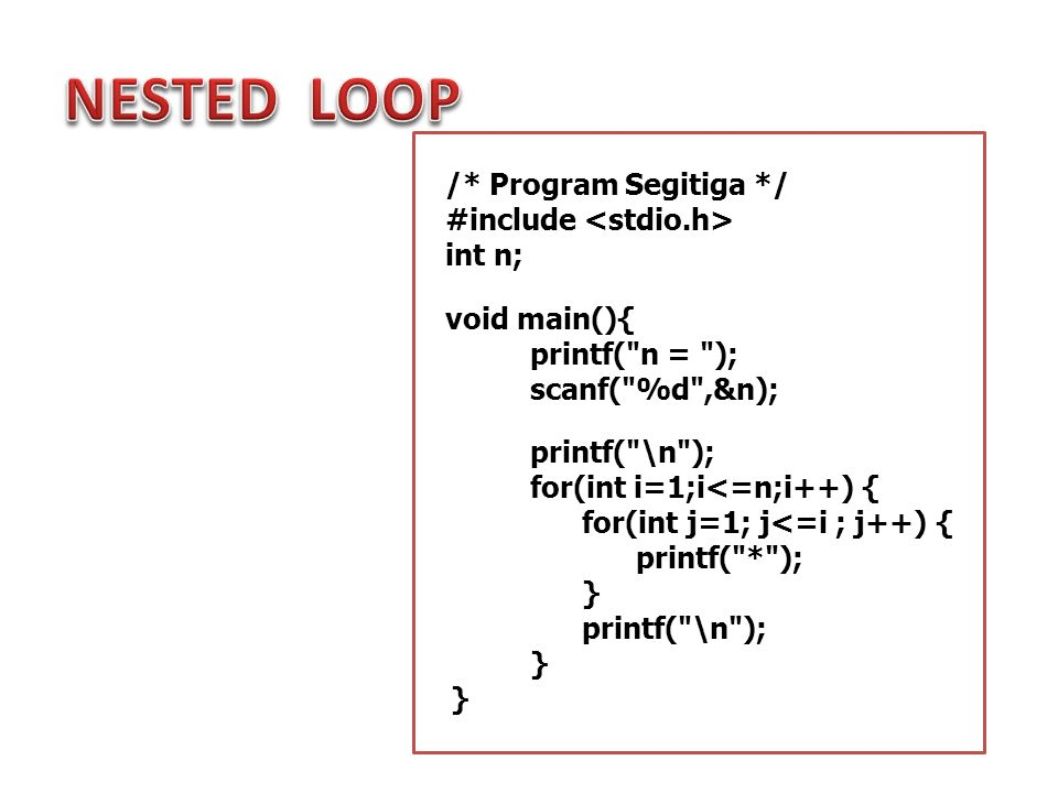 NESTED LOOP /* Program Segitiga */ #include <stdio.h> int n;