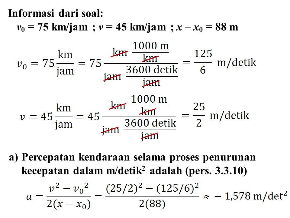Informasi dari soal: v0 = 75 km/jam ; v = 45 km/jam ; x – x0 = 88 m.