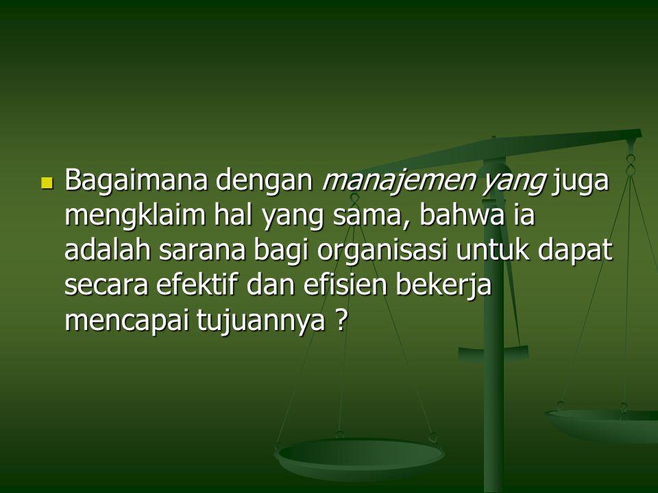 Bagaimana dengan manajemen yang juga mengklaim hal yang sama, bahwa ia adalah sarana bagi organisasi untuk dapat secara efektif dan efisien bekerja mencapai tujuannya