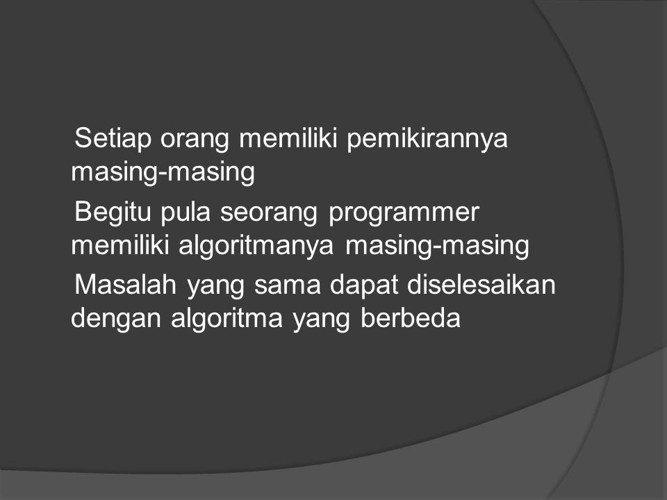 Setiap orang memiliki pemikirannya masing-masing Begitu pula seorang programmer memiliki algoritmanya masing-masing Masalah yang sama dapat diselesaikan dengan algoritma yang berbeda