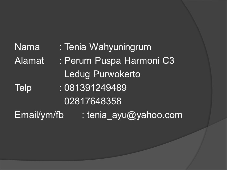 Nama : Tenia Wahyuningrum Alamat : Perum Puspa Harmoni C3 Ledug Purwokerto Telp : 081391249489 02817648358 Email/ym/fb : tenia_ayu@yahoo.com