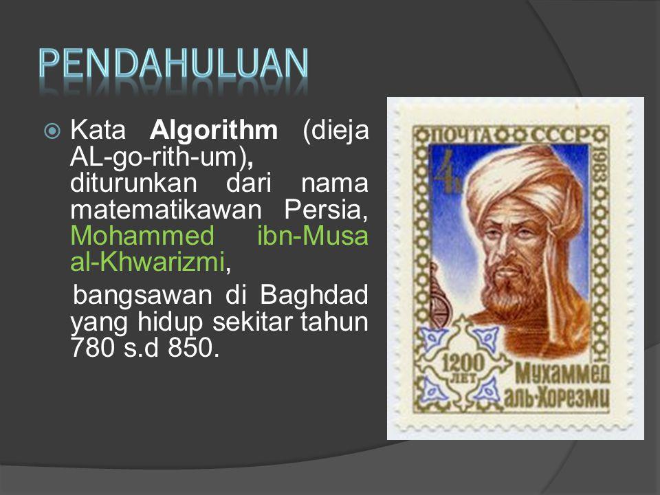 PENDAHULUAN Kata Algorithm (dieja AL-go-rith-um), diturunkan dari nama matematikawan Persia, Mohammed ibn-Musa al-Khwarizmi,