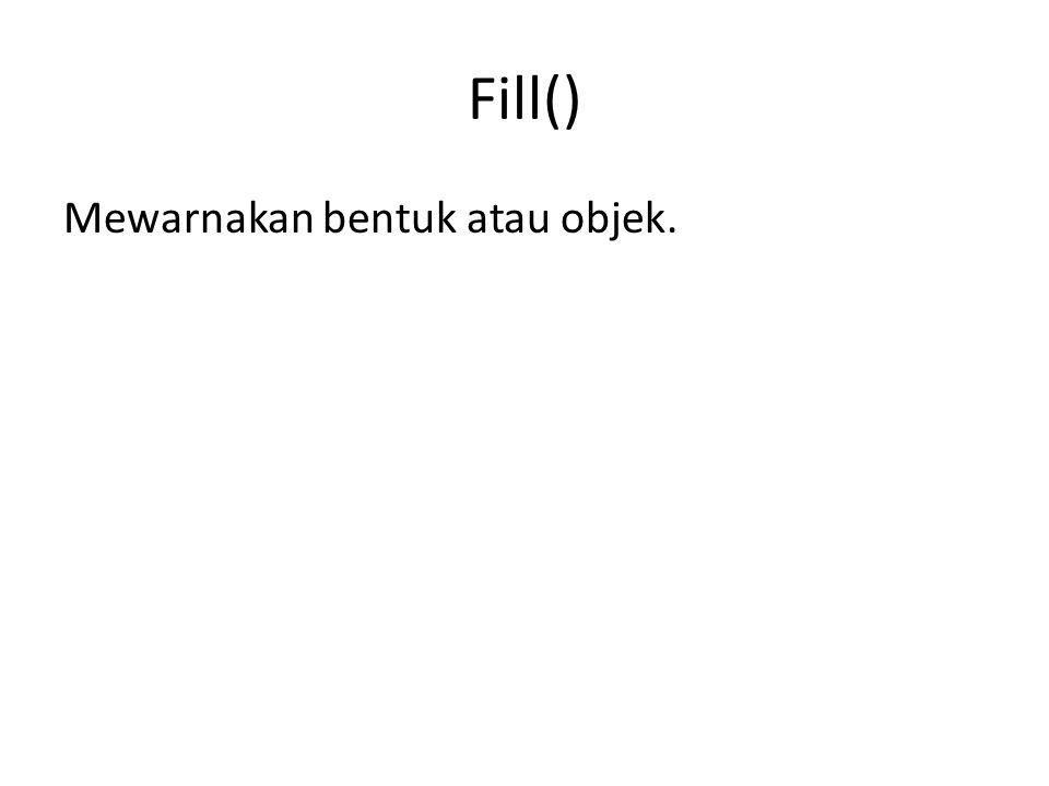 Fill() Mewarnakan bentuk atau objek.