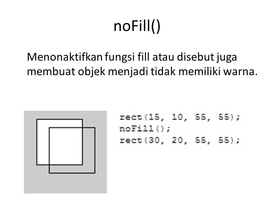 noFill() Menonaktifkan fungsi fill atau disebut juga membuat objek menjadi tidak memiliki warna.