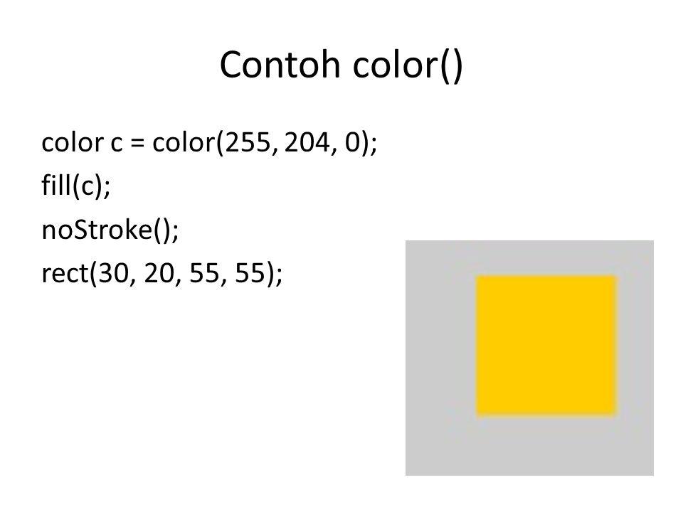 Contoh color() color c = color(255, 204, 0); fill(c); noStroke(); rect(30, 20, 55, 55);