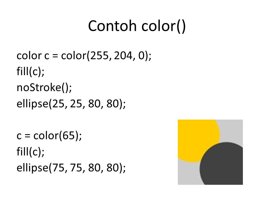 Contoh color() color c = color(255, 204, 0); fill(c); noStroke(); ellipse(25, 25, 80, 80); c = color(65); ellipse(75, 75, 80, 80);