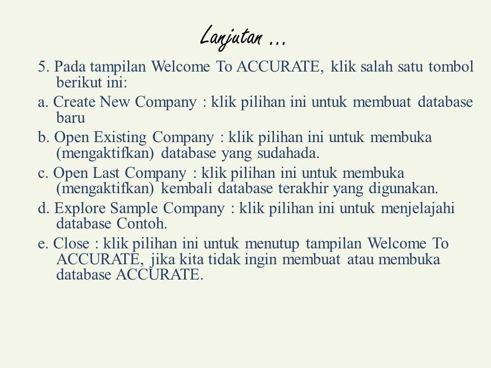 Lanjutan … 5. Pada tampilan Welcome To ACCURATE, klik salah satu tombol berikut ini:
