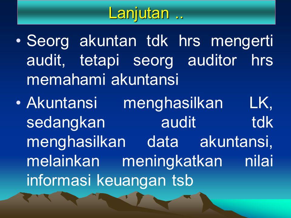 Lanjutan .. Seorg akuntan tdk hrs mengerti audit, tetapi seorg auditor hrs memahami akuntansi.