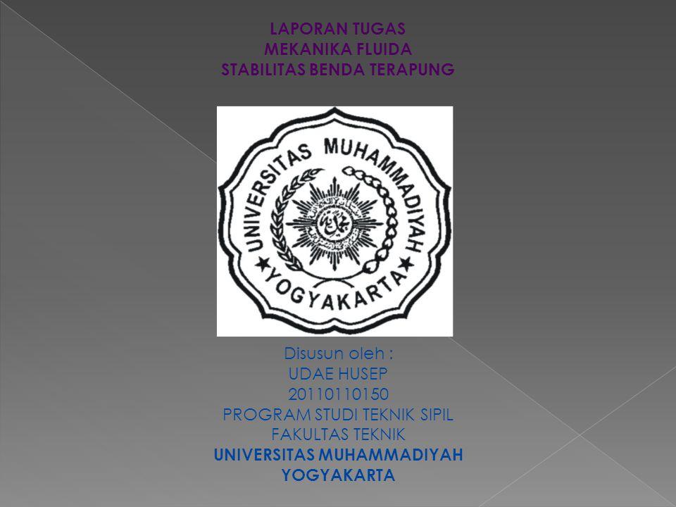 LAPORAN TUGAS MEKANIKA FLUIDA STABILITAS BENDA TERAPUNG Disusun oleh : UDAE HUSEP 20110110150 PROGRAM STUDI TEKNIK SIPIL FAKULTAS TEKNIK UNIVERSITAS MUHAMMADIYAH YOGYAKARTA