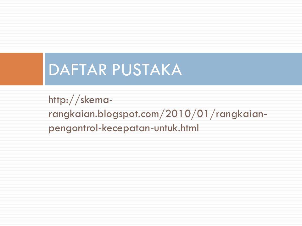 DAFTAR PUSTAKA http://skema- rangkaian.blogspot.com/2010/01/rangkaian- pengontrol-kecepatan-untuk.html.
