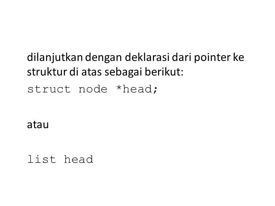 dilanjutkan dengan deklarasi dari pointer ke struktur di atas sebagai berikut: struct node *head; atau list head