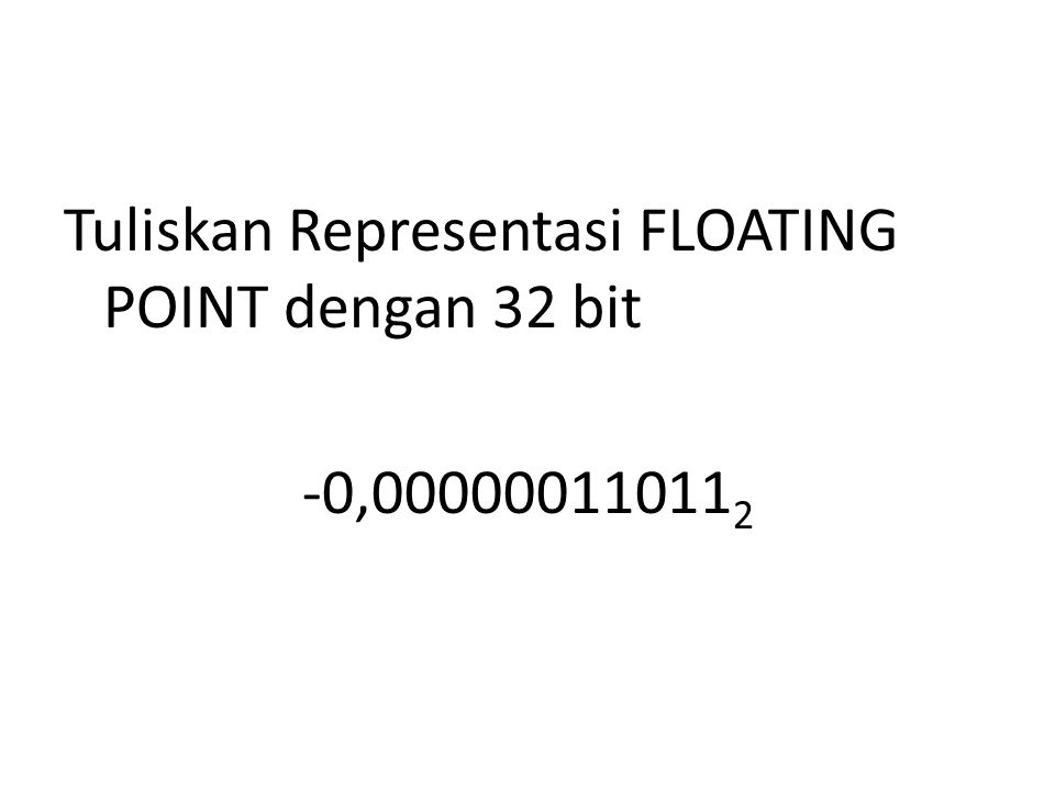 Tuliskan Representasi FLOATING POINT dengan 32 bit