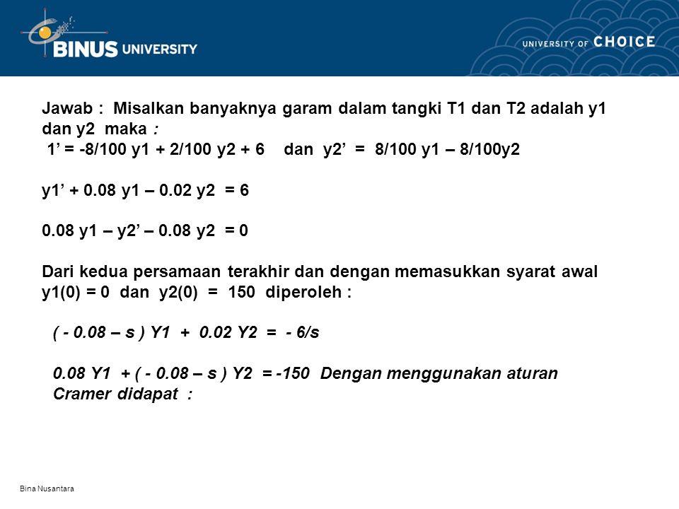 Jawab : Misalkan banyaknya garam dalam tangki T1 dan T2 adalah y1 dan y2 maka : 1' = -8/100 y1 + 2/100 y2 + 6 dan y2' = 8/100 y1 – 8/100y2 y1' + 0.08 y1 – 0.02 y2 = 6 0.08 y1 – y2' – 0.08 y2 = 0 Dari kedua persamaan terakhir dan dengan memasukkan syarat awal y1(0) = 0 dan y2(0) = 150 diperoleh :