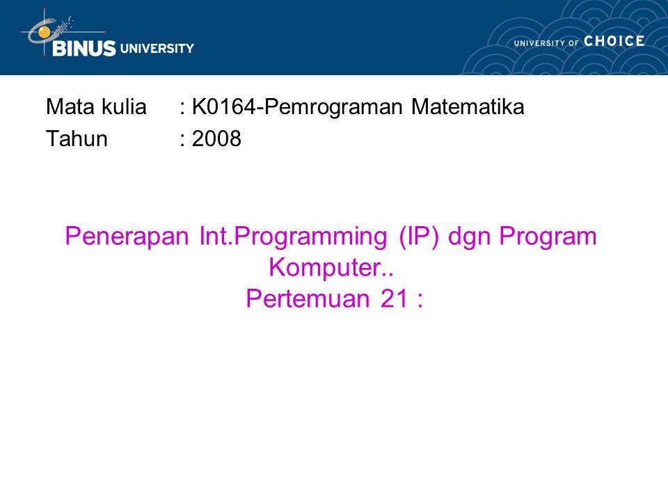 Penerapan Int.Programming (IP) dgn Program Komputer.. Pertemuan 21 :