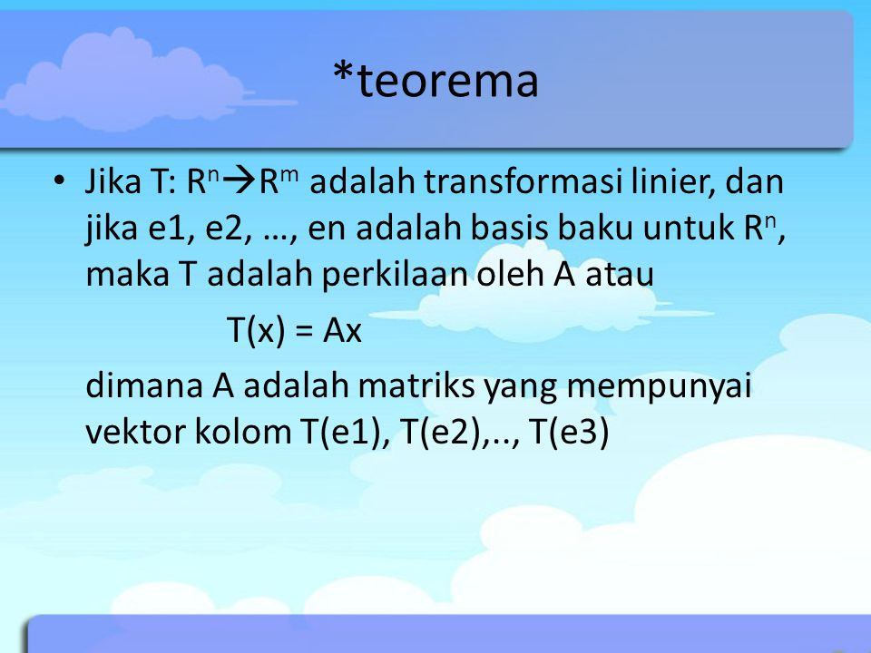 *teorema Jika T: RnRm adalah transformasi linier, dan jika e1, e2, …, en adalah basis baku untuk Rn, maka T adalah perkilaan oleh A atau.